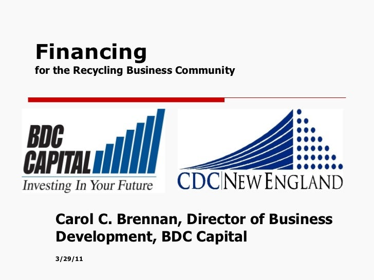 Financing  for the Recycling Business Community  Carol C. Brennan, Director of Business Development, BDC Capital 3/29/11