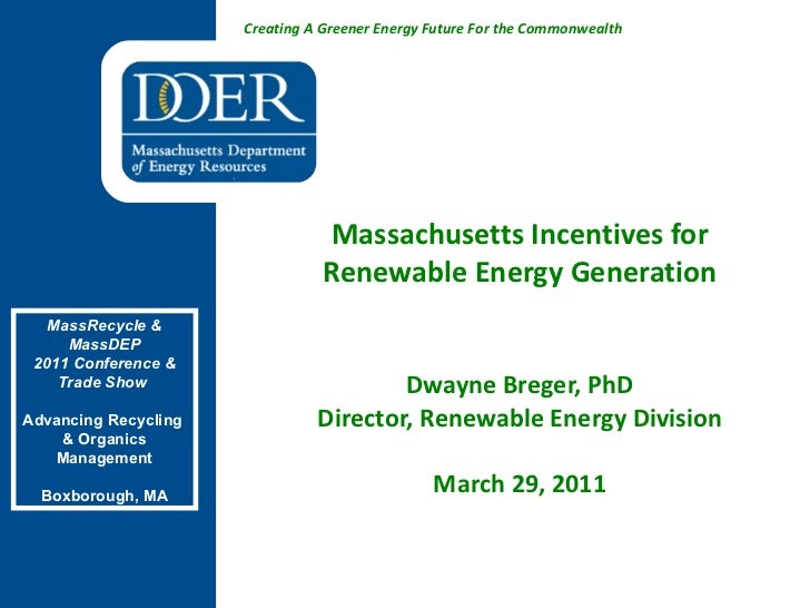 Massachusetts Incentives for Renewable Energy Generation Dwayne Breger, PhD Director, Renewable Energy Division March 29, ...