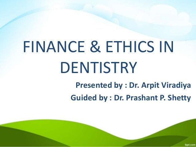 FINANCE & ETHICS IN DENTISTRY Presented by : Dr. Arpit Viradiya Guided by : Dr. Prashant P. Shetty