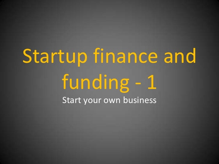 Startup finance and     funding - 1    Start your own business