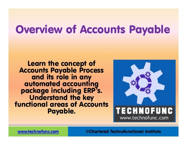 ©Chartered Technofunctional Institute Overview of Accounts Payable www.technofunc.com Learn the concept of Accounts Payabl...