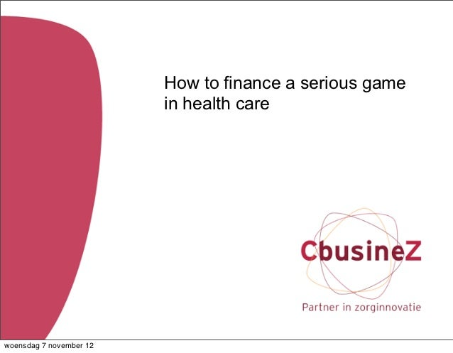 How to finance a serious game                         in health carewoensdag 7 november 12