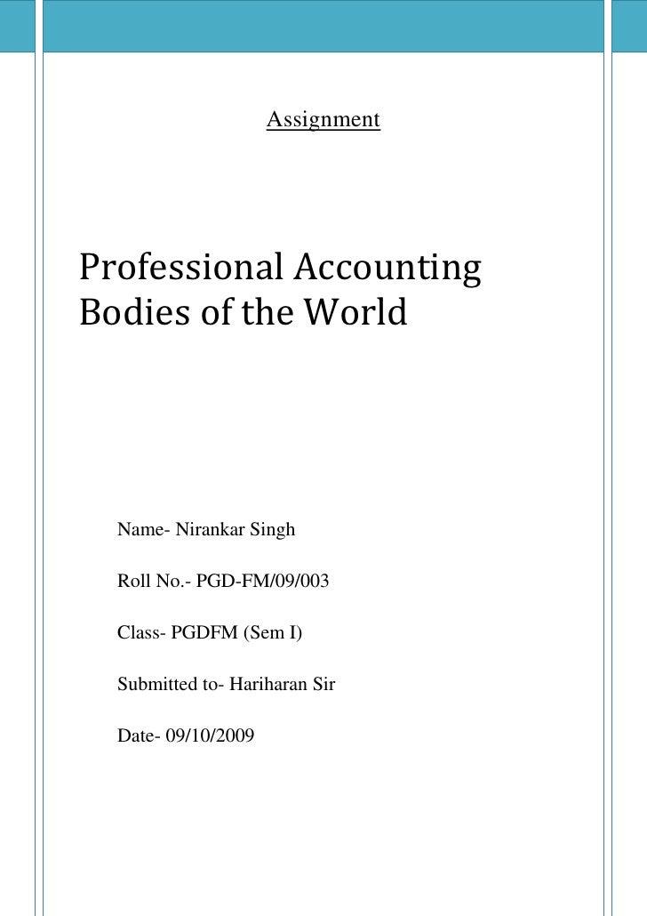 <ul><li>AssignmentProfessional Accounting Bodies of the WorldName- Nirankar SinghRoll No.- PGD-FM/09/003Class- PGDFM (Sem ...
