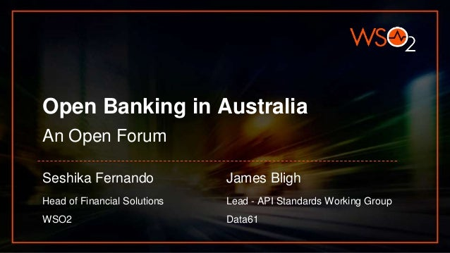 Open Banking in Australia An Open Forum Seshika Fernando Head of Financial Solutions WSO2 James Bligh Lead - API Standards...