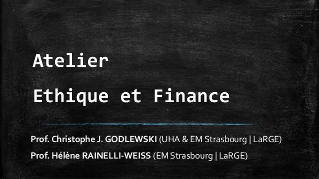 Atelier  Ethique et Finance  Prof. Christophe J. GODLEWSKI (UHA & EM Strasbourg | LaRGE)  Prof. Hélène RAINELLI-WEISS (EM ...