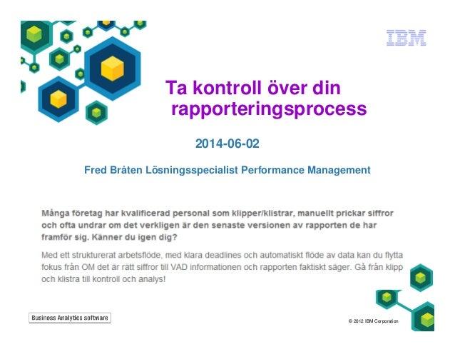 Ta kontroll över din rapporteringsprocess 2014-06-02 Fred Bråten Lösningsspecialist Performance Management © 2012 IBM Corp...