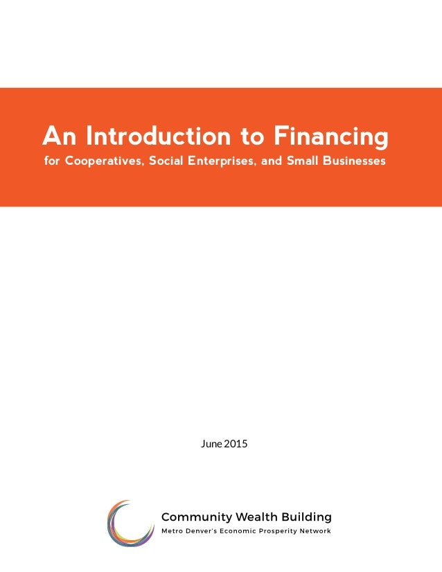 An Introduction to Financing for Cooperatives, Social Enterprises, and Small Businesses June 2015