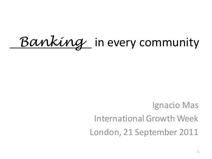 Banking in every community                          Ignacio Mas           International Growth Week          London, 21 Se...