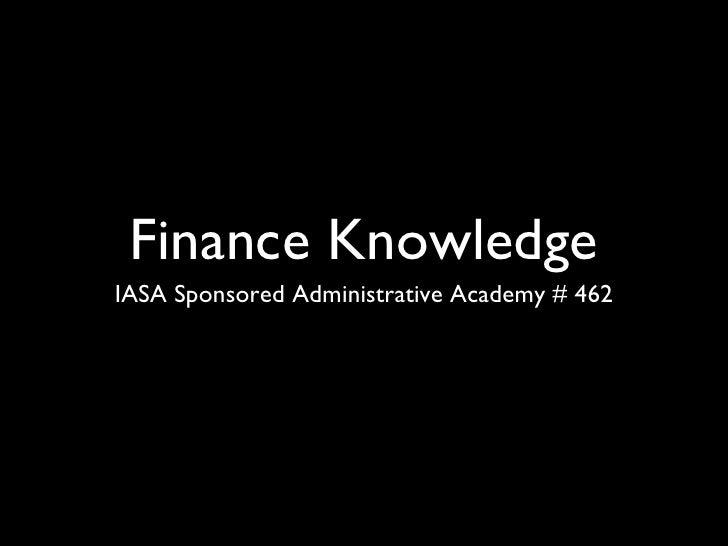Finance Knowledge <ul><li>IASA Sponsored Administrative Academy # 462 </li></ul>