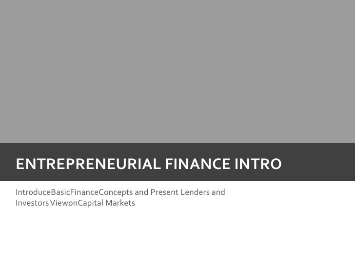Entrepreneurial Finance intro<br />IntroduceBasicFinanceConcepts and Present Lenders and Investors ViewonCapital Markets <...
