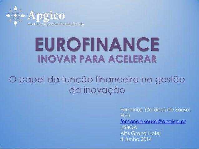 INOVAR PARA ACELERAR O papel da função financeira na gestão da inovação Fernando Cardoso de Sousa, PhD fernando.sousa@apgi...