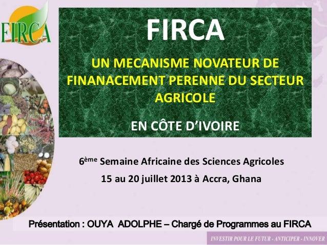 Présentation : OUYA ADOLPHE – Chargé de Programmes au FIRCA FIRCA UN MECANISME NOVATEUR DE FINANACEMENT PERENNE DU SECTEUR...