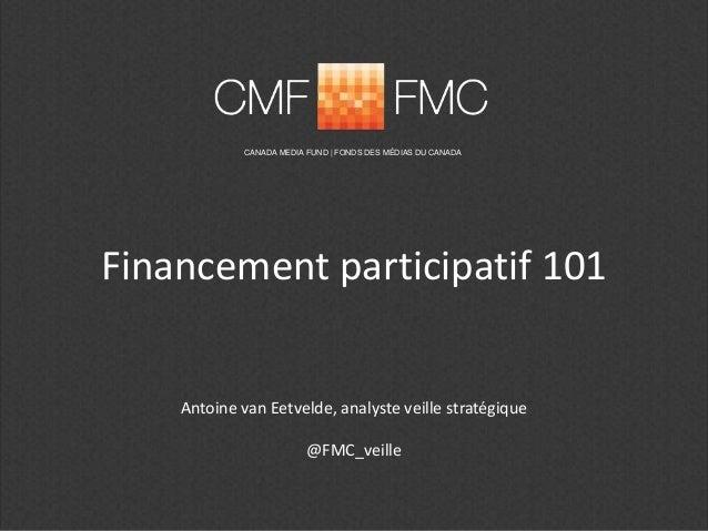 Financement participatif 101 CANADA MEDIA FUND | FONDS DES MÉDIAS DU CANADA Antoine van Eetvelde, analyste veille stratégi...