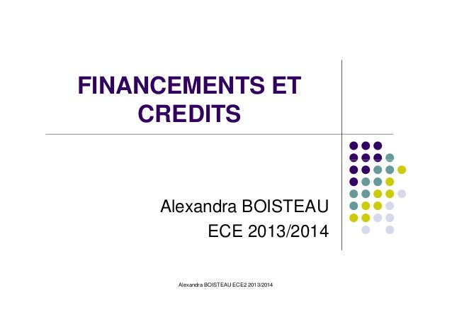 FINANCEMENTS ET CREDITS Alexandra BOISTEAU ECE 2013/2014 Alexandra BOISTEAU ECE2 2013/2014