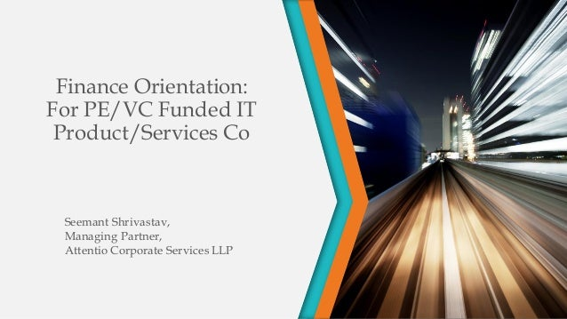Finance Orientation: For PE/VC Funded IT Product/Services Co Seemant Shrivastav, Managing Partner, Attentio Corporate Serv...