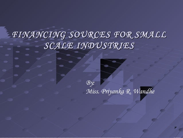 FINANCING SOURCES FOR SMALLFINANCING SOURCES FOR SMALL SCALE INDUSTRIESSCALE INDUSTRIES By: Miss. Priyanka R. Wandhe