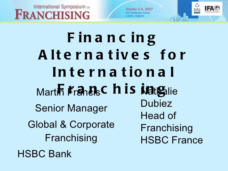 Financing Alternatives for International Franchising Martin Francis  Senior Manager Global & Corporate Franchising HSBC Ba...