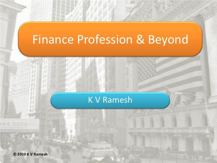 Finance Profession & Beyond                    K V Ramesh© 2010 K V Ramesh