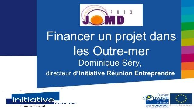 Financer un projet dans    les Outre-mer          Dominique Séry,directeur d'Initiative Réunion Entreprendre              ...