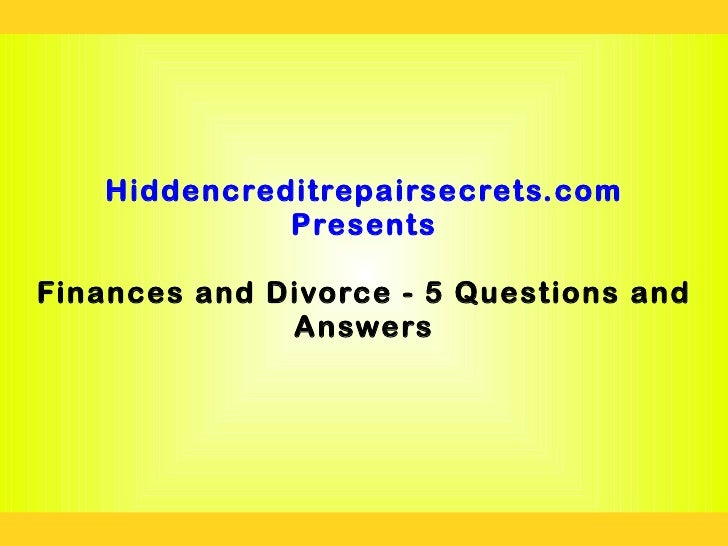 Hiddencreditrepairsecrets.com             PresentsFinances and Divorce - 5 Questions and              Answers
