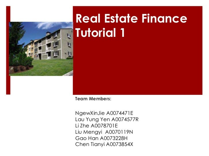 Real Estate FinanceTutorial 1Team Members:NgewXinJie A0074471ELau Yung Yen A0074577RLi Zhe A0078701ELiu Mengyi A0070119NGa...