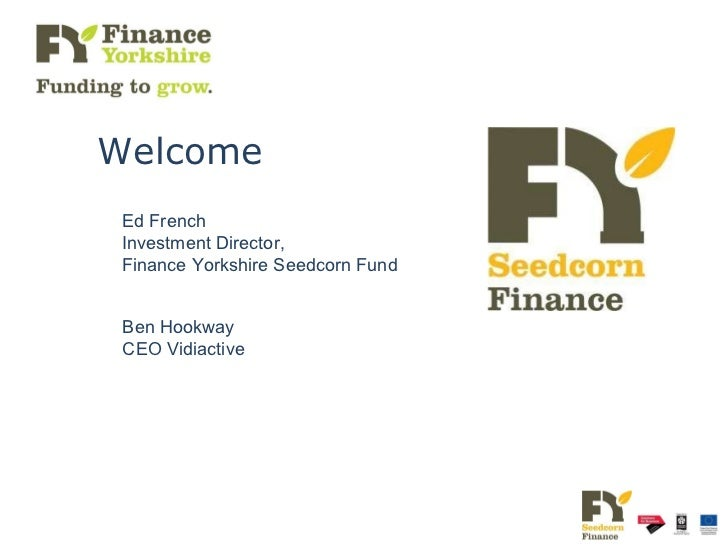 Ed French Investment Director,  Finance Yorkshire Seedcorn Fund Ben Hookway CEO Vidiactive Welcome