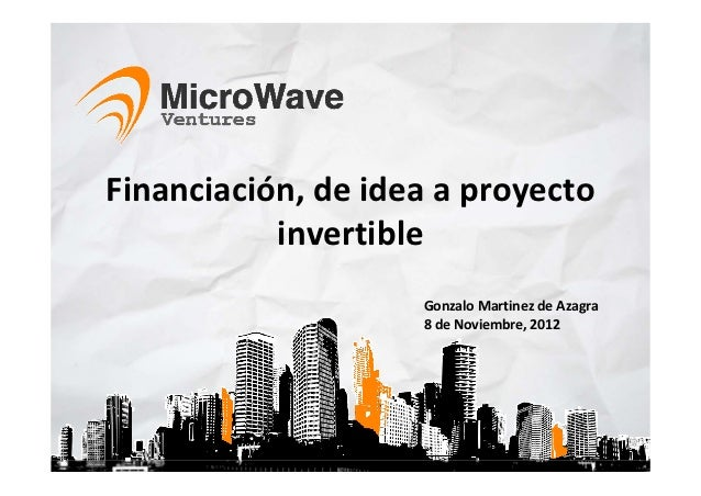 Financiación, de idea a proyecto            invertible                     Gonzalo Martinez de Azagra                     ...