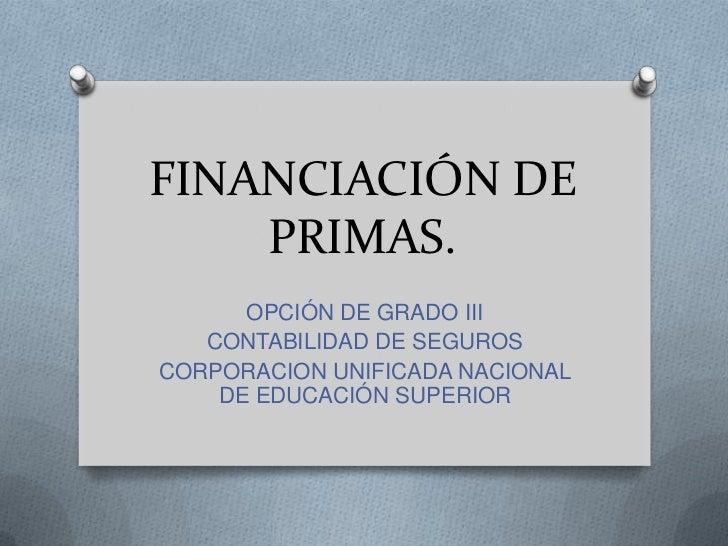 FINANCIACIÓN DE    PRIMAS.      OPCIÓN DE GRADO III   CONTABILIDAD DE SEGUROSCORPORACION UNIFICADA NACIONAL    DE EDUCACIÓ...