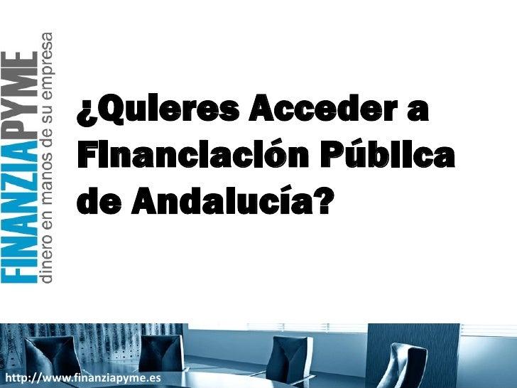 ¿Quieres Acceder a            Financiación Pública            de Andalucía?    http://www.finanziapyme.es