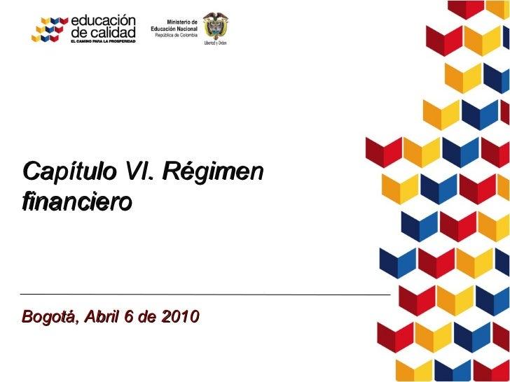 Capítulo VI. Régimen financiero Bogotá, Abril 6 de 2010