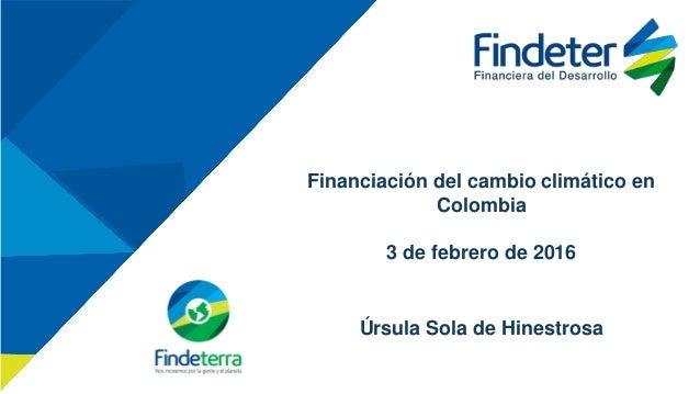 Financiación del cambio climático en Colombia 3 de febrero de 2016 Úrsula Sola de Hinestrosa