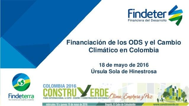 Financiación de los ODS y el Cambio Climático en Colombia 18 de mayo de 2016 Úrsula Sola de Hinestrosa