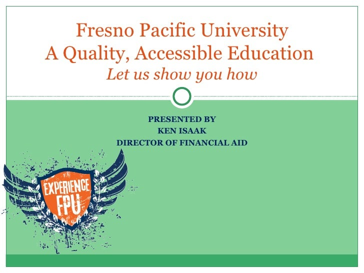 Fresno Pacific University A Quality, Accessible Education  Let us show you how PRESENTED BY KEN ISAAK DIRECTOR OF FINANCIA...