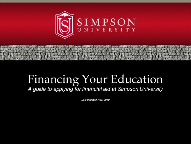 Financing Your Education A guide to applying for financial aid at Simpson University Last updated Nov. 2010