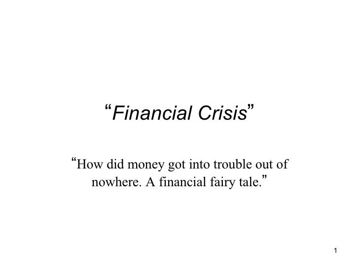 """"""" Financial Crisis """" """" How did money got into trouble out of nowhere. A financial fairy tale. """""""
