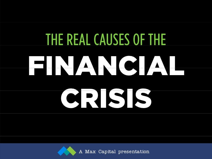 THE REAL CAUSES OF THE FINANCIAL   CRISIS        A Max Capital presentation