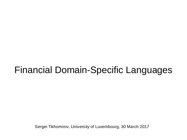 Financial Domain-Specific Languages Sergei Tikhomirov, University of Luxembourg, 30 March 2017