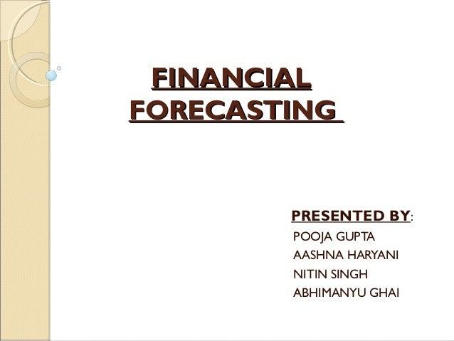 FINANCIALFINANCIAL FORECASTINGFORECASTING PRESENTED BY: POOJA GUPTA AASHNA HARYANI NITIN SINGH ABHIMANYU GHAI