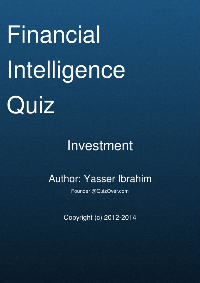 Cover Page Financial Intelligence Quiz Investment Author: Yasser Ibrahim Founder @QuizOver.com Copyright (c) 2012-2014