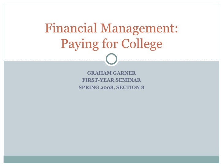 GRAHAM GARNER FIRST-YEAR SEMINAR SPRING 2008, SECTION 8 Financial Management: Paying for College