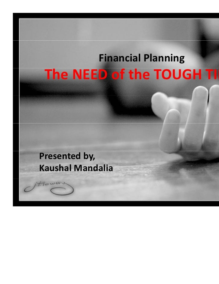 Financial Planning The NEED of the TOUGH TIMEPresented by,Kaushal Mandalia