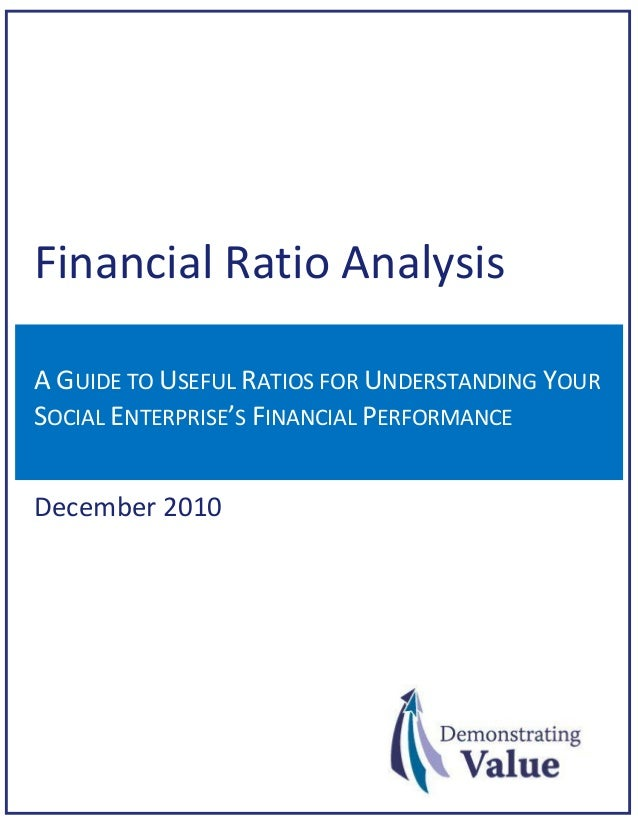 Financial Ratio Analysis A GUIDE TO USEFUL RATIOS FOR UNDERSTANDING YOUR SOCIAL ENTERPRISE'S FINANCIAL PERFORMANCE  Decemb...