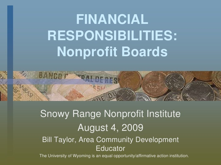 FINANCIAL RESPONSIBILITIES: Nonprofit Boards<br />Snowy Range Nonprofit Institute<br />August 4, 2009<br />Bill Taylor, Ar...