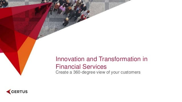 Innovation and Transformation in Financial Services Create a 360-degree view of your customers