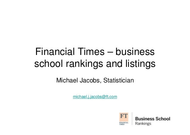 Financial Times – business  school rankings and listings  Michael Jacobs, Statistician  michael.j.jacobs@ft.com