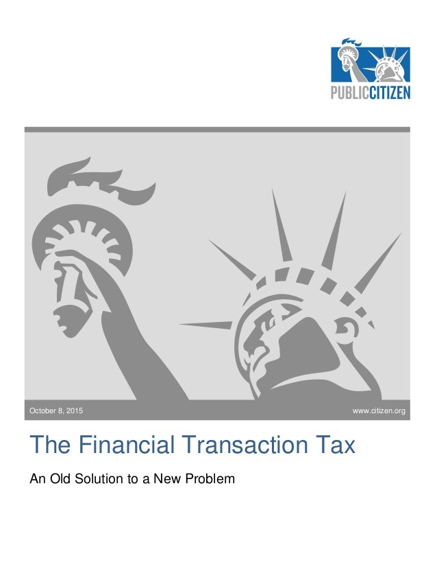October 8, 2015 The Financial Transaction Tax An Old Solution to a New Problem www.citizen.org