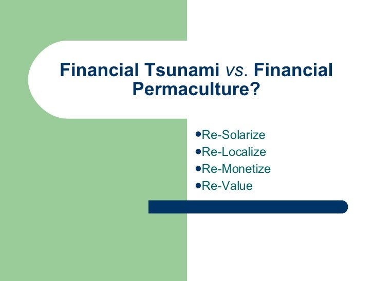 Financial Tsunami  vs .  Financial Permaculture? <ul><li>Re-Solarize </li></ul><ul><li>Re-Localize </li></ul><ul><li>Re-Mo...