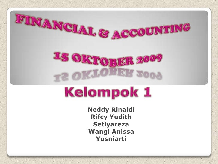 Financial & Accounting<br />15 Oktober 2009<br />Kelompok 1<br />NeddyRinaldi<br />RifcyYudith<br />Setiyareza<br />Wangi ...