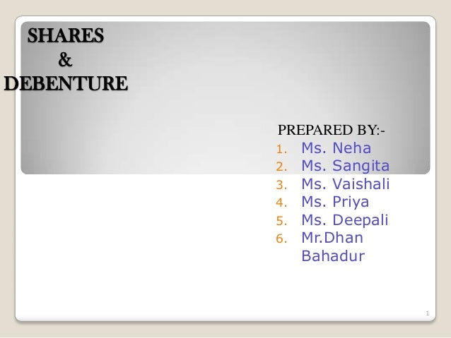 SHARES & DEBENTURE PREPARED BY:- 1. Ms. Neha 2. Ms. Sangita 3. Ms. Vaishali 4. Ms. Priya 5. Ms. Deepali 6. Mr.Dhan Bahadur...