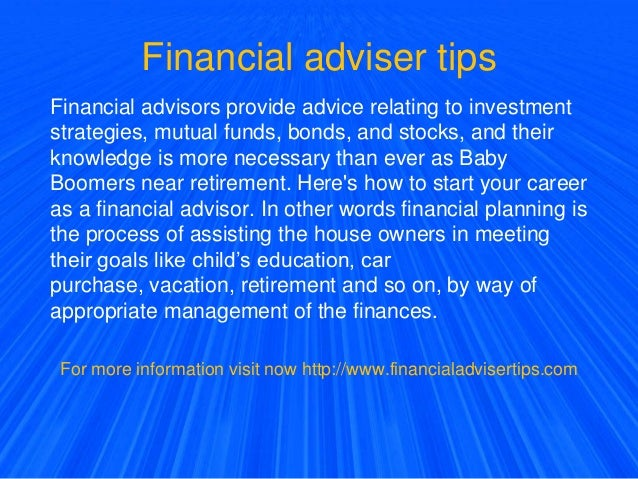 Financial adviser tips Financial advisors provide advice relating to investment strategies, mutual funds, bonds, and stock...